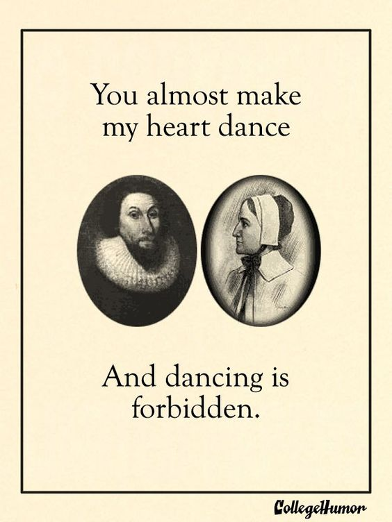 You almost make my heart dance, and dancing is forbidden. (Puritan Valentines Day Cards - College Humor)