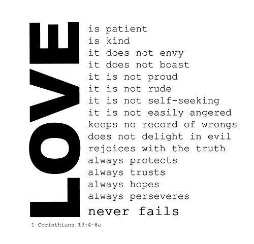 1Corinthians 13: 4-8 But now these three remain: faith, hope, and love. But the greatest of these is Love