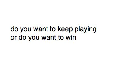 do you want to keep playing or do you want to win?