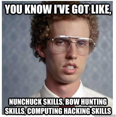 You know I've got like, nunchuck skills, bow hunting skills, computing hacking skills  Napoleon dynamite