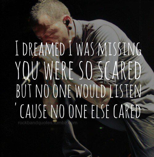 I Dreamed I Was Missing You Were So Scared But No One Would Listen Cause No One Else Cared This Is True Park Quotes Chester Bennington Quotes Linkin Park