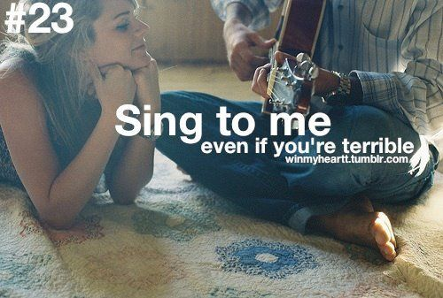 sing to me, even if you're terrible (: