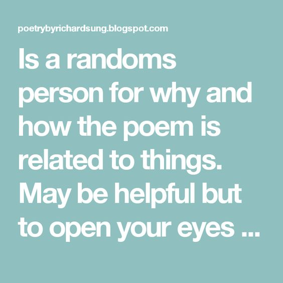 Is a randoms person for why and how the poem is related to things. May be helpful but to open your eyes to things you have not though about.
