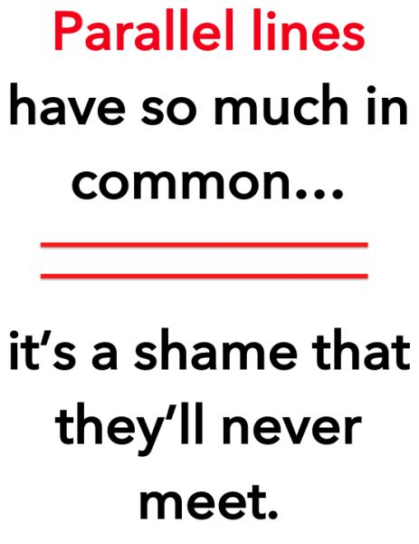 Parallel lines have so much in common... it's a shame they'll never meet. Haha! Ok, I guess I am a nerd! :P