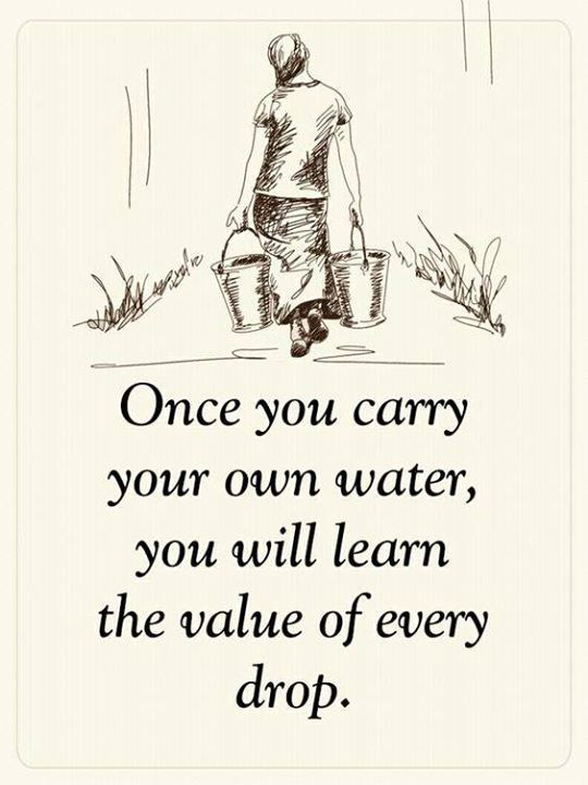 Once You Carry Your Own Water You Will Learn The Value Of Every