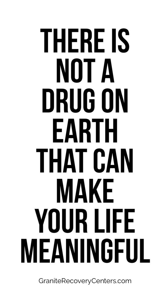 There is not a drug on earth that can make your life meaningful.