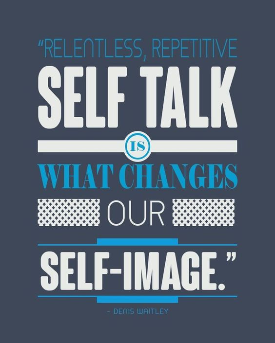 Relentless, repetitive selt talk is what changes our self-image.