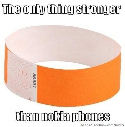 hahhahaha! SO TUUUUE!!!!!!!  But maybe not stronger than my first phone which happend to be a nokia candybar named Sally!!! She took some hard throws and drops.. including a 2story fall out of my moms classroom window on to concrete but she was still good!! she didnt even get a scratch!! i miss her!!