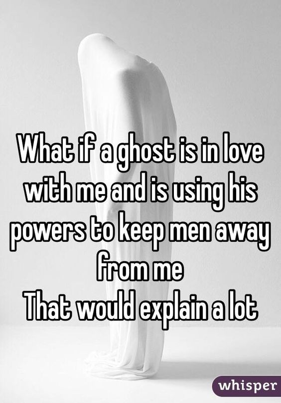 """What if a ghost is in love with me and is using his powers to keep men away from me That would explain a lot"":"