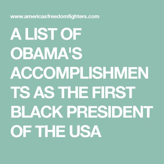 A LIST OF OBAMA'S ACCOMPLISHMENTS AS THE FIRST BLACK PRESIDENT OF THE USA