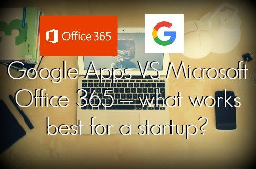Google Apps VS Microsoft Office 365 \u2013 what works best for a startup