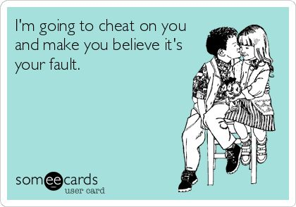Im going to cheat on you and make you believe its your fault.