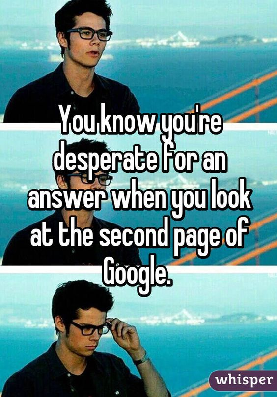 You know you're desperate for an answer when you look at the second page of Google.: