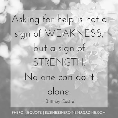 """""""Asking for help is not a sign of weakness, but a sign of strength. No one can do it alone."""" -Brittney Castro (Business Heroine Magazine) #andshedoes #businessheroine #heroinequotes #inspiration #wisdom #quote"""
