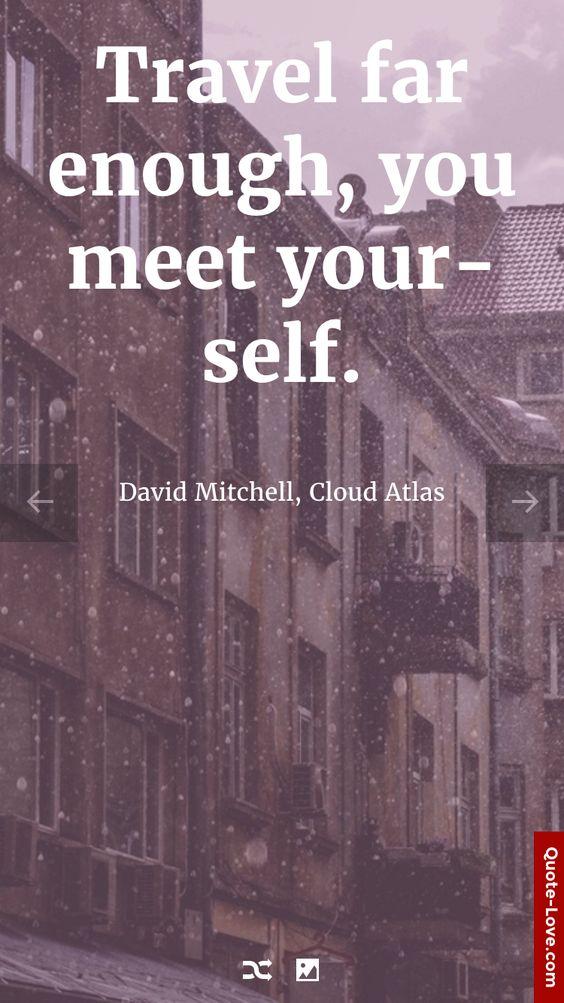 Travel far enough, you meet yourself. - David Mitchell, Cloud Atlas