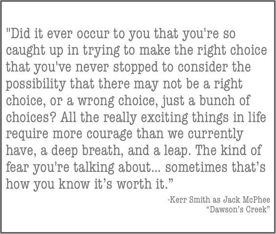 dawson's creek quote // ...all really exciting things  in life require more courage than we currently have, deep breath and a leap...