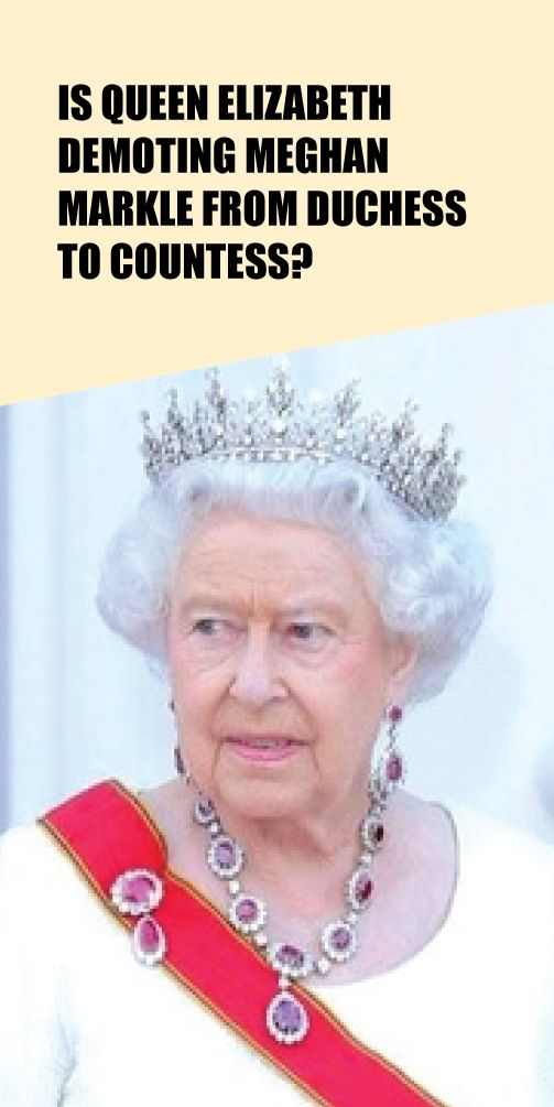 Is Queen Elizabeth Demoting Meghan Markle From Duchess To Countess Queen Elizabeth Royal Family News Meghan Markle News