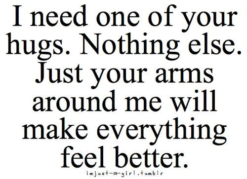 I Need One Of Your Hugs. Nothing Else. Just Your Arms