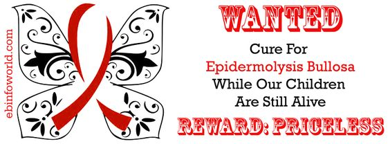 Wanted: Cure for Epidermolysis Bullosa while Our Children are still alive. Reward: Priceless http://www.ebinfoworld.com
