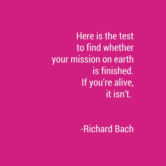 HERE IS THE TEST TO FIND WHETHER YOUR MISSION ON EARTH IS FINISHED. IF YOU'RE ALIVE, IT ISN'T. #RichardBach #thinkpink #quotes #lifequotes(@DianteteAgency) | Twitter