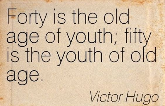 Forty Is The Old Age Of Youth; Fifty Is The Youth Of Old Age