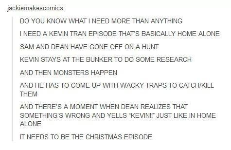 A Kevin Tran Home Alone episode....this needs to happen. I would watch this over and over! Too bad it's too late now...*sobs* <<< IT'S NEVER TOO LATE EVER KEVIN CAN COME BACK YOU'RE NOT A HUNTER TIL YOU'VE DIED AND CAME BACK