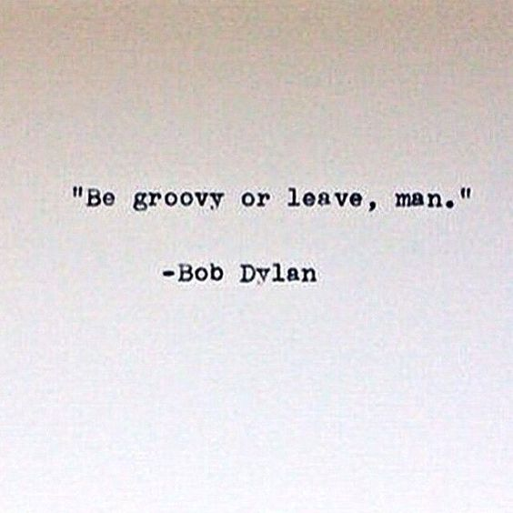 """""""Be groovy or leave, man."""" - Bob Dylan"""