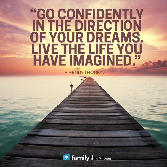 """""""Go confidently in the direction of your dreams. Live the life you have imagined."""" – Henry Thoreau:"""