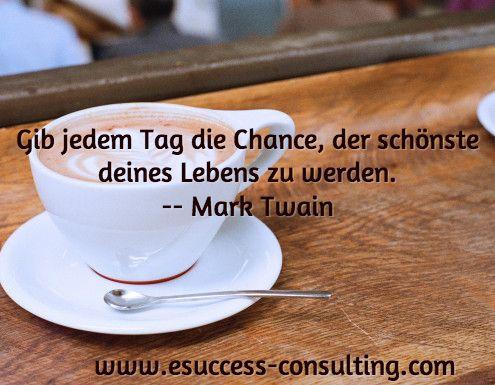 Gib jedem Tag die Chance, der schönste deines Lebens zu werden. -- Mark Twain/ www.esuccess-consulting.com