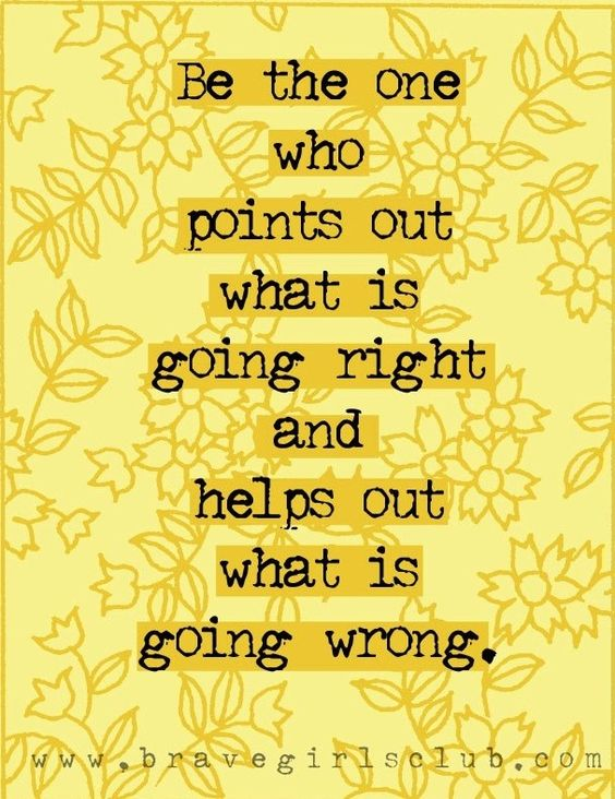 Be the one who points out what is going right and helps out what is wrong.