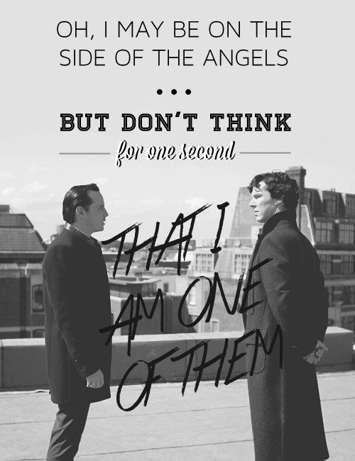 """I may be on the side of the angels, but don't think for one second that I am one of them."" Sherlock to Moriarty, The Reichenbach Fall"