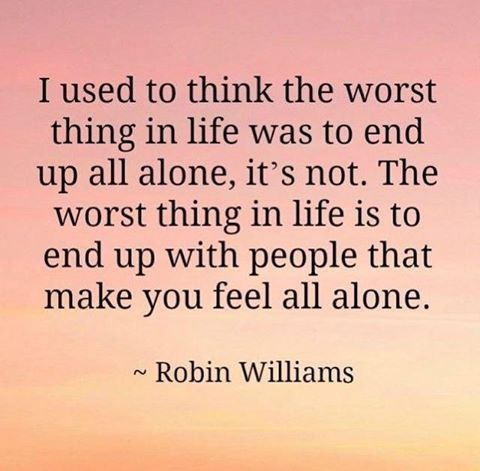 """""""I used to think the worst thing in life was to end up all alone, it's not. The worst thing in life is to end up with people that make you feel all alone,"""" - Robin Williams"""