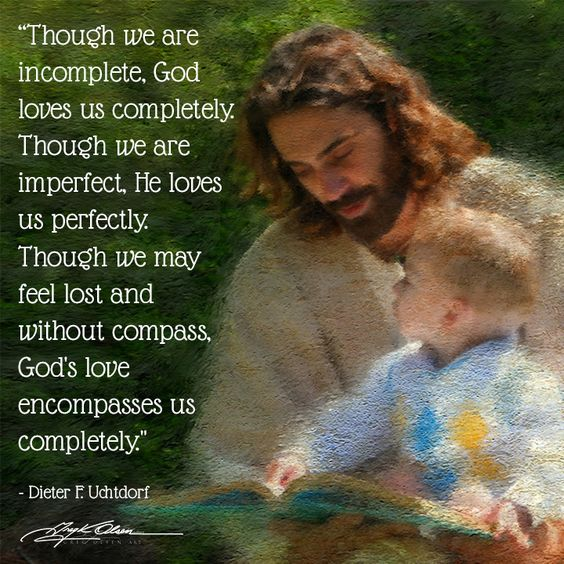 """Though we are incomplete, God loves us completely. Though we are imperfect, He loves us perfectly. Though we may feel lost and without compass, God's love encompasses us completely."" - Dieter F. Uchtdorf  #sharegoodness #ldsconf:"