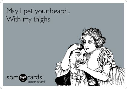 May+I+pet+your+beard...+With+my+thighs.