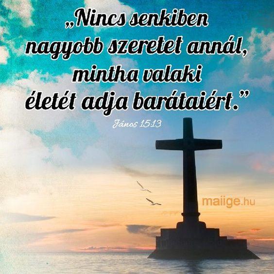 """""""Nincsen senkiben nagyobb szeretet annál, mintha valaki életét adja az ő barátaiért."""" János 15:13,"""