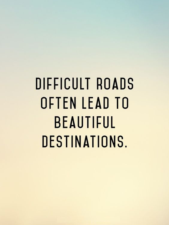 Difficult roads often lead to beautiful destinations.: