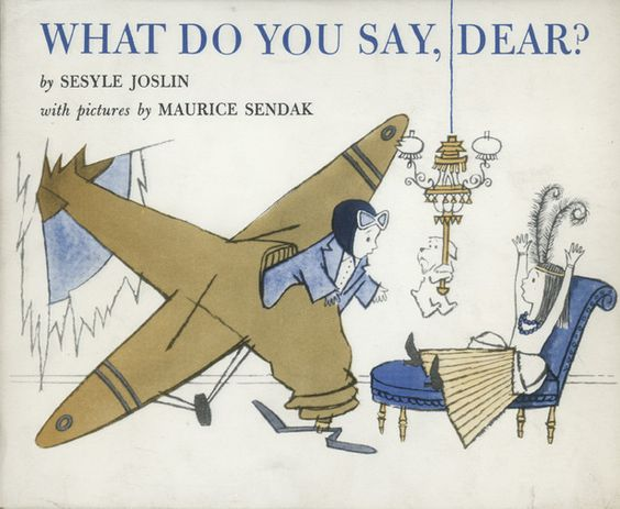 What Do You Say, Dear? What Do You Say, Dear? by Sesyle Joslin and illustrated by Maurice Sendak. First published in 1960.