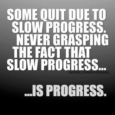 Slow progress is still progress.  Quitting lasts forever!