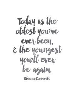 Today is the oldest you've ever been, and the youngest you'll ever be again. -Eleanor Roosevelt