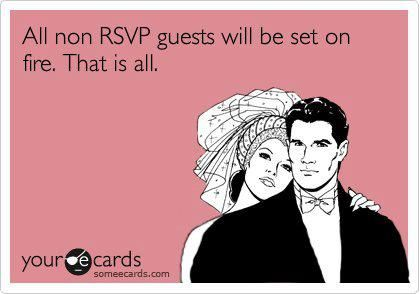 Hahaha...not. But seriously...why don't people RSVP?