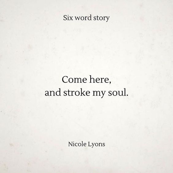 Come here, and stroke my soul. - Nicole Lyons  A Six Word Story: