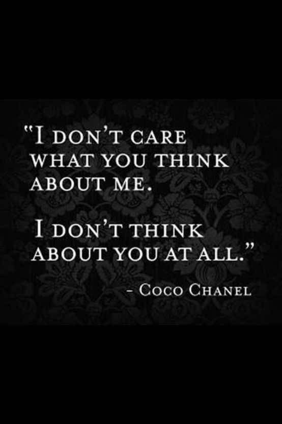 """""""I don't care what you think about me. I don't think about you at all."""" - Gabrielle Coco Chanel"""