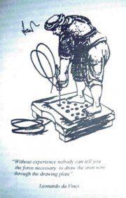 """Leonardo da Vincis Drahtzieher aus dem Jahr 1500. Leonardo da Vinci sagte, """"Die nötige Kraft, um den Draht durch das Zieheisen zu ziehen, ist nur mit Erfahrung festzustellen."""" Dies war gültig bis um 1930, als Erich Sieber, Anton Pomp, Werner Lueg und ihre Kollegen Methoden der Berechnung dieser Kraft veröffentlichten [10]."""