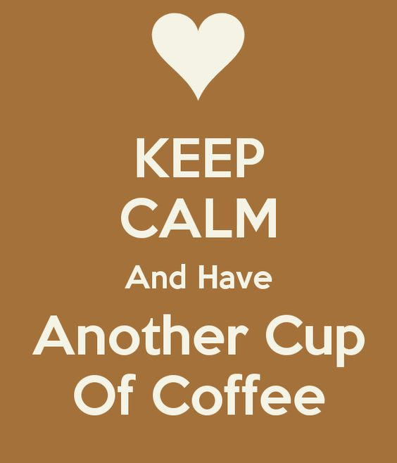 Keep calm and have another cup of coffee.