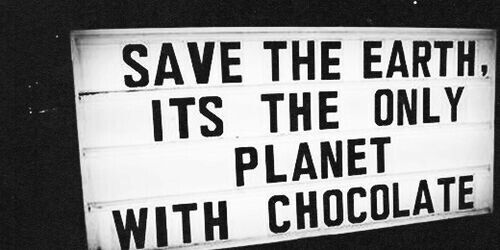 Save the Earth, we have chocolate here