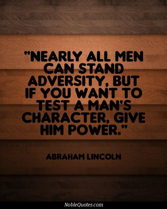 """Nearly all men can stand adversity, but if you want to test a man's character, give him power."""