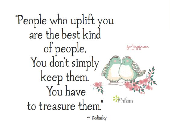 People who uplift you are the best kind of people. You don't simply keep them. you have to treasure them. ~ Dodinsky <3: