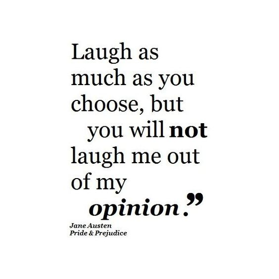 """""""Laugh as much as you choose, but you will not laugh me out of my opinion."""" Jane Austen Pride and Prejudice Quote"""