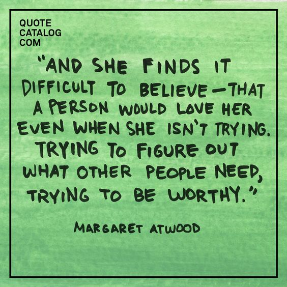 """And she finds it difficult to believe––that a person would love her even when she isn't trying. Trying to figure out what other people need, trying to be worthy."" –– Margaret Atwood"