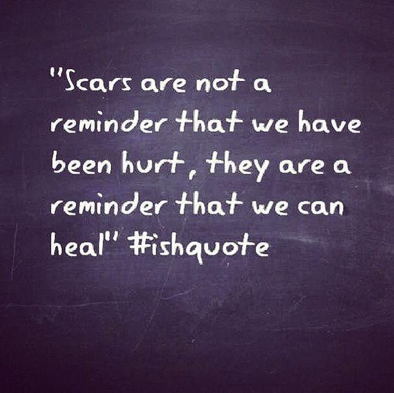 3/12 The scars are not a reminder that we have been hurt, they are a reminder that we can heal. -Ish
